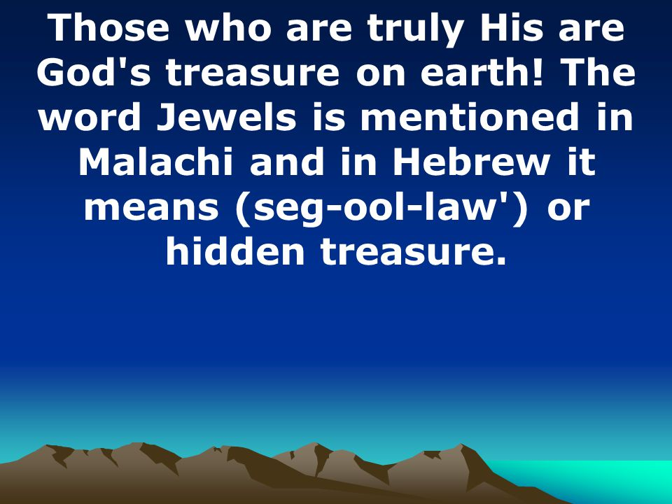Those who are truly His are God's treasure on earth! The word Jewels is mentioned in Malachi and in Hebrew it means (seg-ool-law') or hidden treasure.