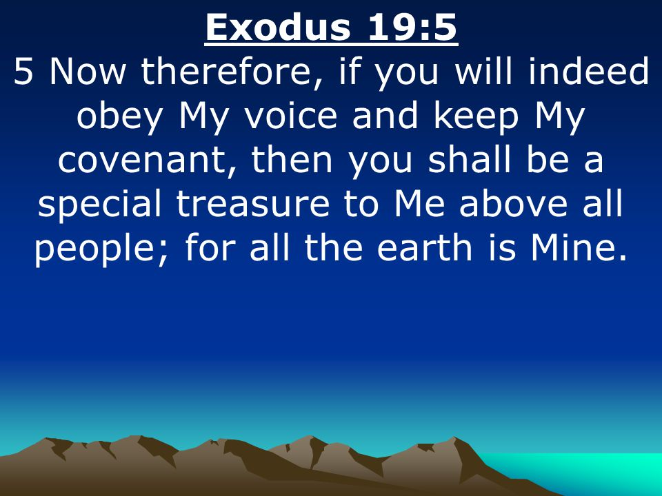 Exodus 19:5 5 Now therefore, if you will indeed obey My voice and keep My covenant, then you shall be a special treasure to Me above all people; for a