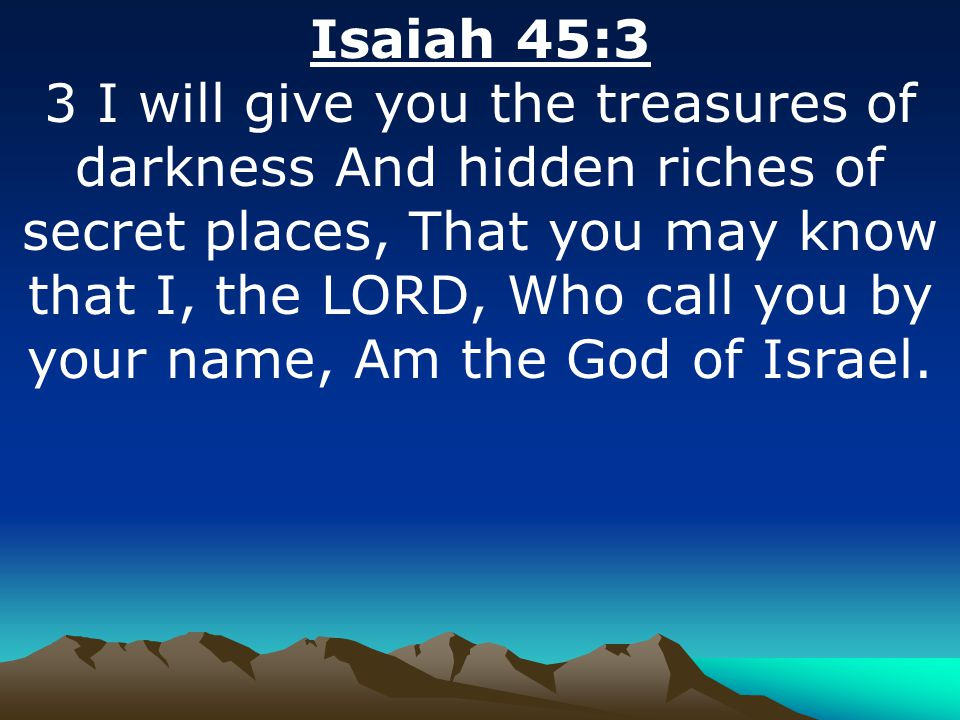 Isaiah 45:3 3 I will give you the treasures of darkness And hidden riches of secret places, That you may know that I, the LORD, Who call you by your n