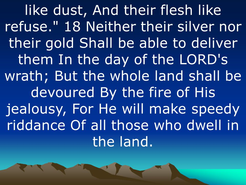 like dust, And their flesh like refuse. 18 Neither their silver nor their gold Shall be able to deliver them In the day of the LORD s wrath; But the whole land shall be devoured By the fire of His jealousy, For He will make speedy riddance Of all those who dwell in the land.