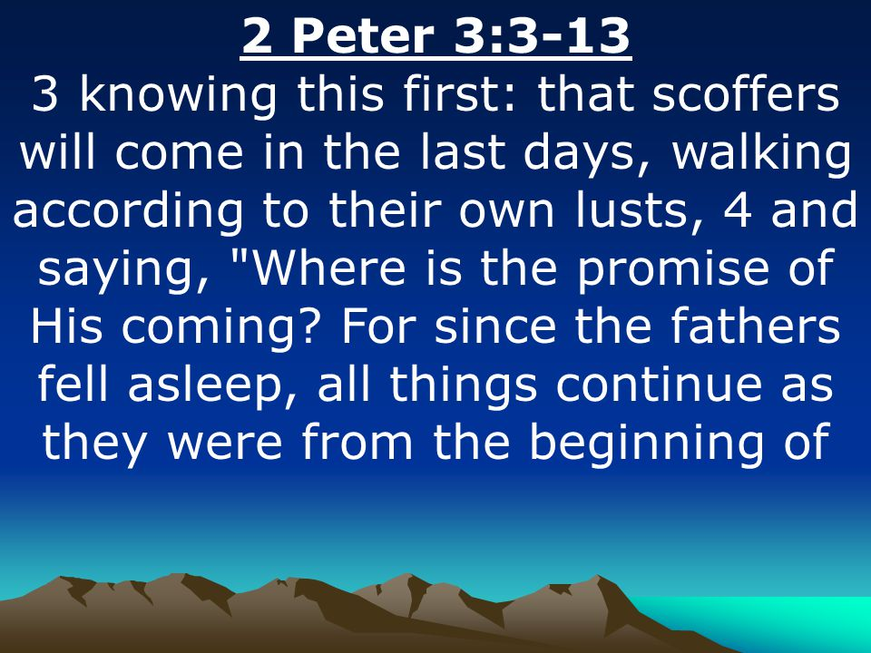 2 Peter 3:3-13 3 knowing this first: that scoffers will come in the last days, walking according to their own lusts, 4 and saying,