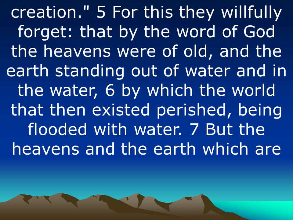 creation. 5 For this they willfully forget: that by the word of God the heavens were of old, and the earth standing out of water and in the water, 6 by which the world that then existed perished, being flooded with water.