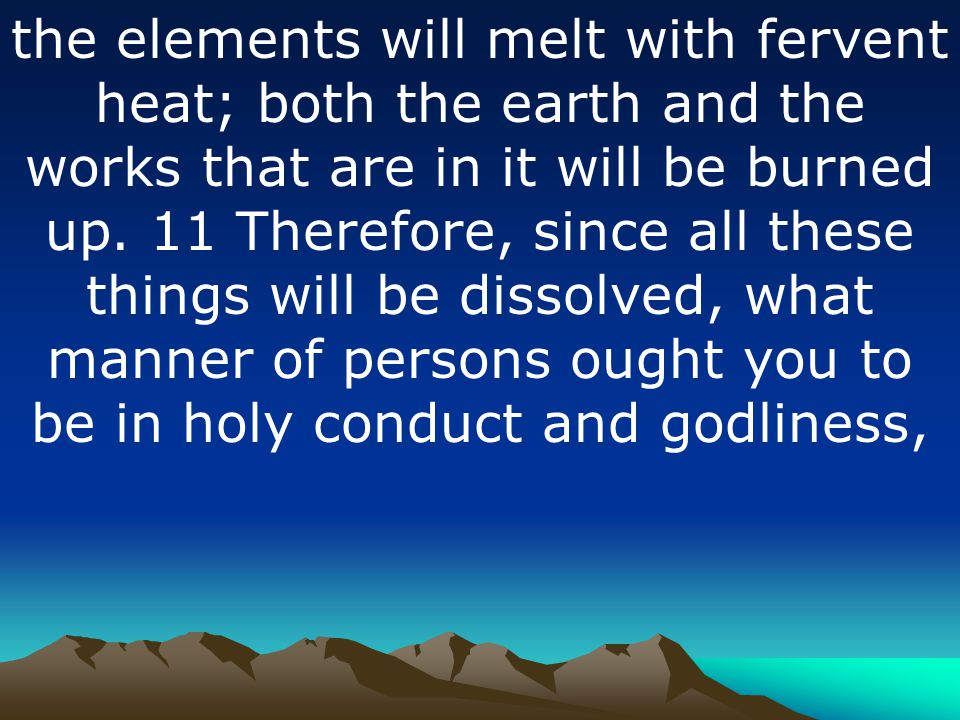 the elements will melt with fervent heat; both the earth and the works that are in it will be burned up. 11 Therefore, since all these things will be