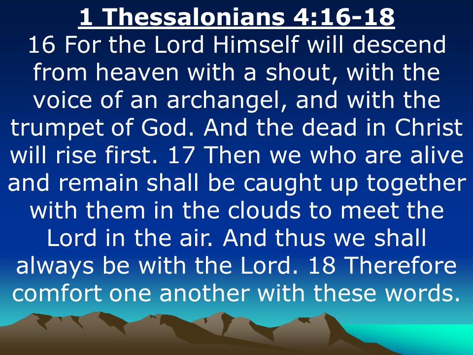 1 Thessalonians 4:16-18 16 For the Lord Himself will descend from heaven with a shout, with the voice of an archangel, and with the trumpet of God. An