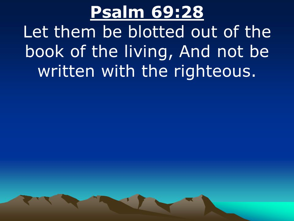 Psalm 69:28 Let them be blotted out of the book of the living, And not be written with the righteous.