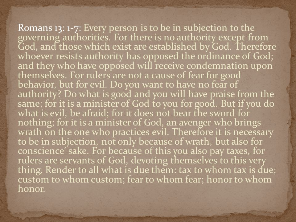 Romans 13: 1-7: Every person is to be in subjection to the governing authorities. For there is no authority except from God, and those which exist are