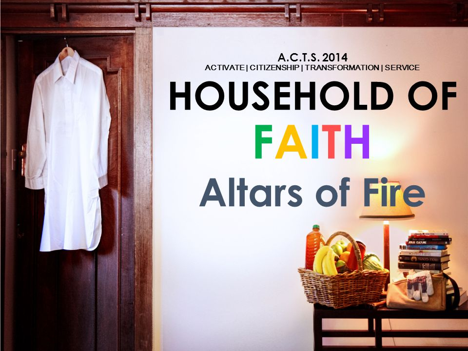 A.C.T.S. 2014 ACTIVATE | CITIZENSHIP | TRANSFORMATION | SERVICE HOUSEHOLD OF FAITH Altars of Fire