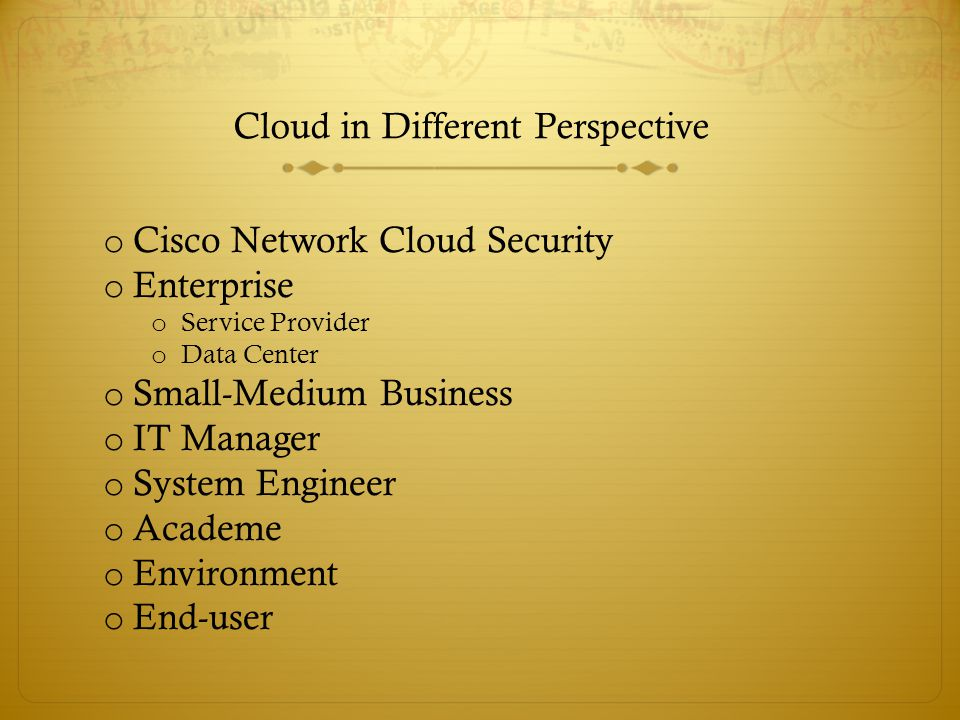 Cloud in Different Perspective o Cisco Network Cloud Security o Enterprise o Service Provider o Data Center o Small-Medium Business o IT Manager o System Engineer o Academe o Environment o End-user