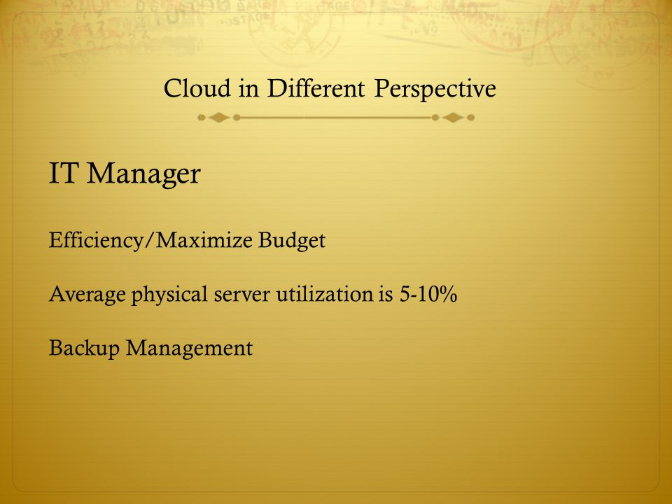 Cloud in Different Perspective IT Manager Efficiency/Maximize Budget Average physical server utilization is 5-10% Backup Management