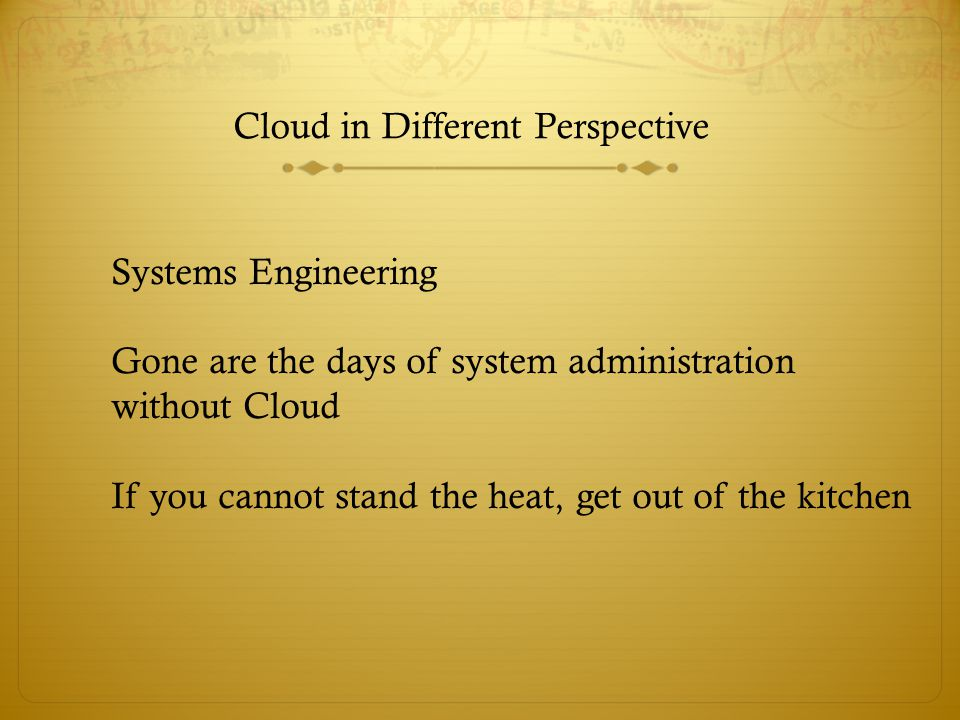 Cloud in Different Perspective Systems Engineering Gone are the days of system administration without Cloud If you cannot stand the heat, get out of the kitchen