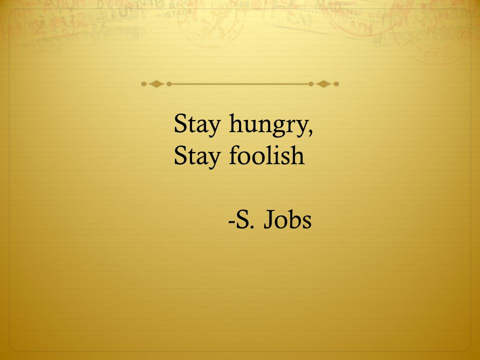 Stay hungry, Stay foolish -S. Jobs