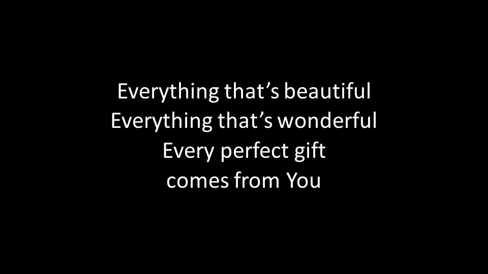 Everything that's beautiful Everything that's wonderful Every perfect gift comes from You