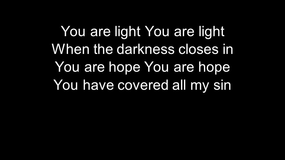 You are light When the darkness closes in You are hope You have covered all my sin You are light When the darkness closes in You are hope You have covered all my sin