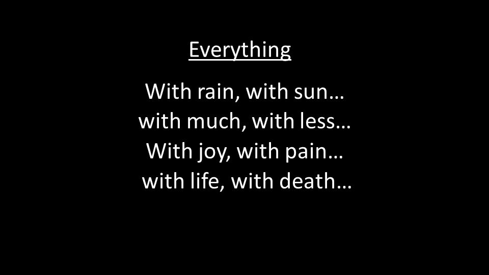 With rain, with sun… with much, with less… With joy, with pain… with life, with death… Everything