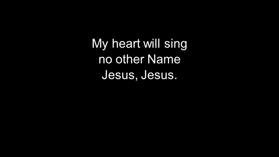My heart will sing no other Name Jesus, Jesus. My heart will sing no other Name Jesus, Jesus.