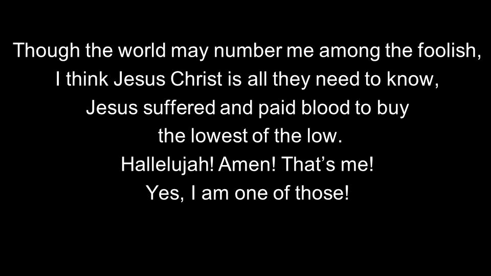 Though the world may number me among the foolish, I think Jesus Christ is all they need to know, Jesus suffered and paid blood to buy the lowest of the low.