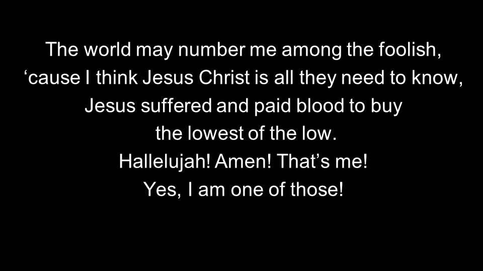 The world may number me among the foolish, 'cause I think Jesus Christ is all they need to know, Jesus suffered and paid blood to buy the lowest of the low.