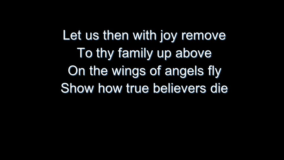 Let us then with joy remove To thy family up above On the wings of angels fly Show how true believers die