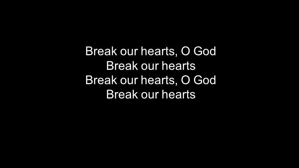 Break our hearts, O God Break our hearts Break our hearts, O God Break our hearts