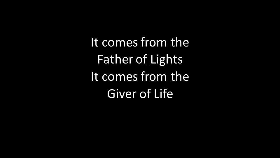 It comes from the Father of Lights It comes from the Giver of Life