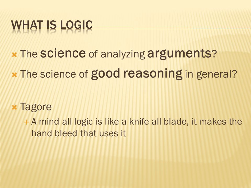  The science of analyzing arguments .  The science of good reasoning in general.