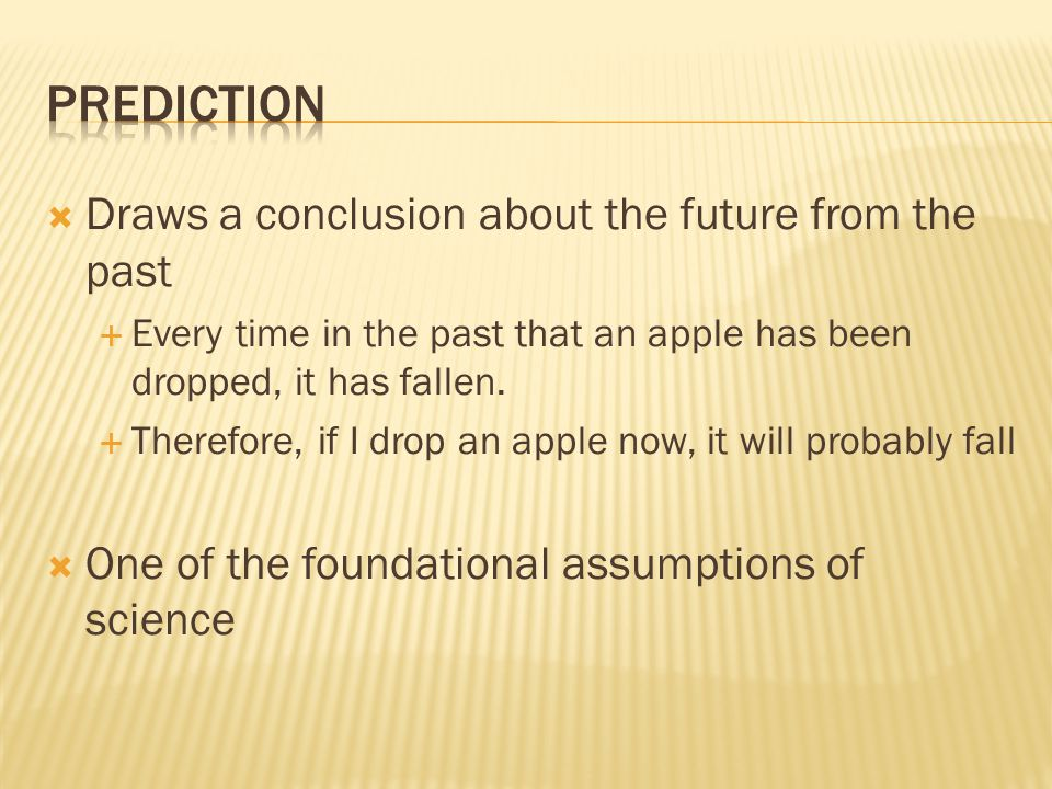  Draws a conclusion about the future from the past  Every time in the past that an apple has been dropped, it has fallen.