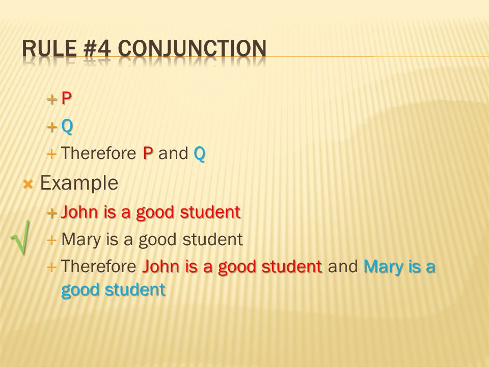  P  Q P Q  Therefore P and Q  Example  John is a good student  Mary is a good student John is a good studentMary is a good student  Therefore John is a good student and Mary is a good student √