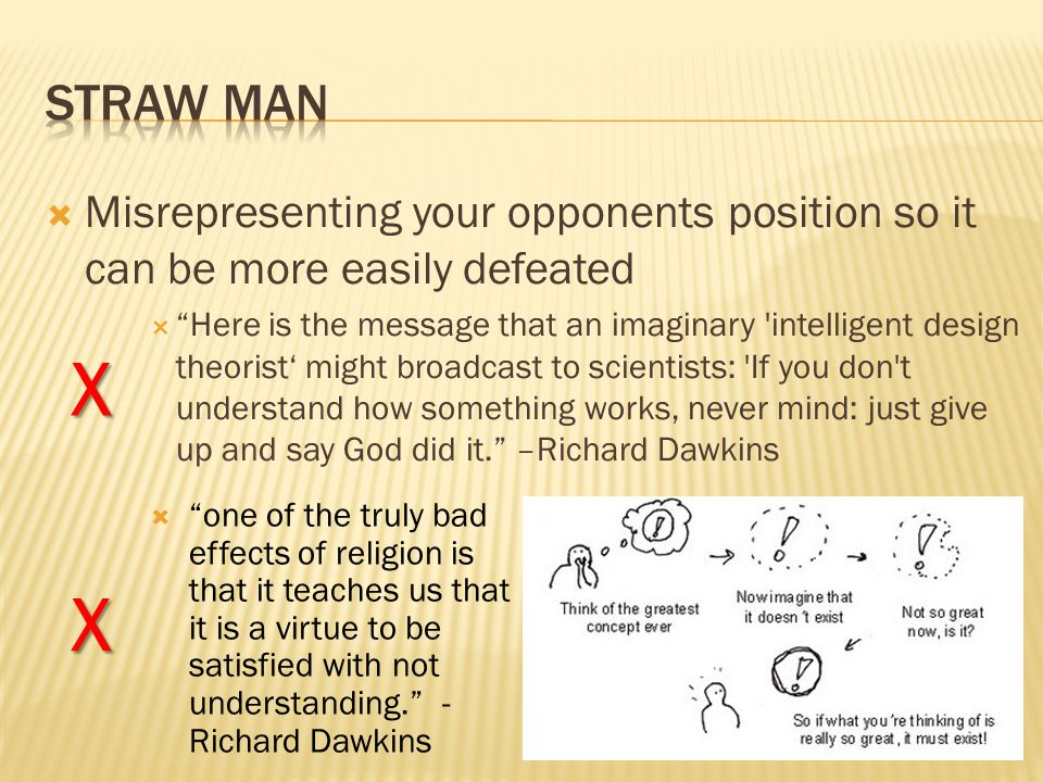  Misrepresenting your opponents position so it can be more easily defeated  Here is the message that an imaginary intelligent design theorist' might broadcast to scientists: If you don t understand how something works, never mind: just give up and say God did it. –Richard Dawkins  one of the truly bad effects of religion is that it teaches us that it is a virtue to be satisfied with not understanding. - Richard Dawkins X X
