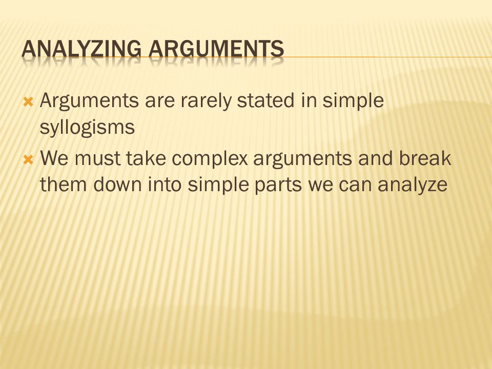  Arguments are rarely stated in simple syllogisms  We must take complex arguments and break them down into simple parts we can analyze