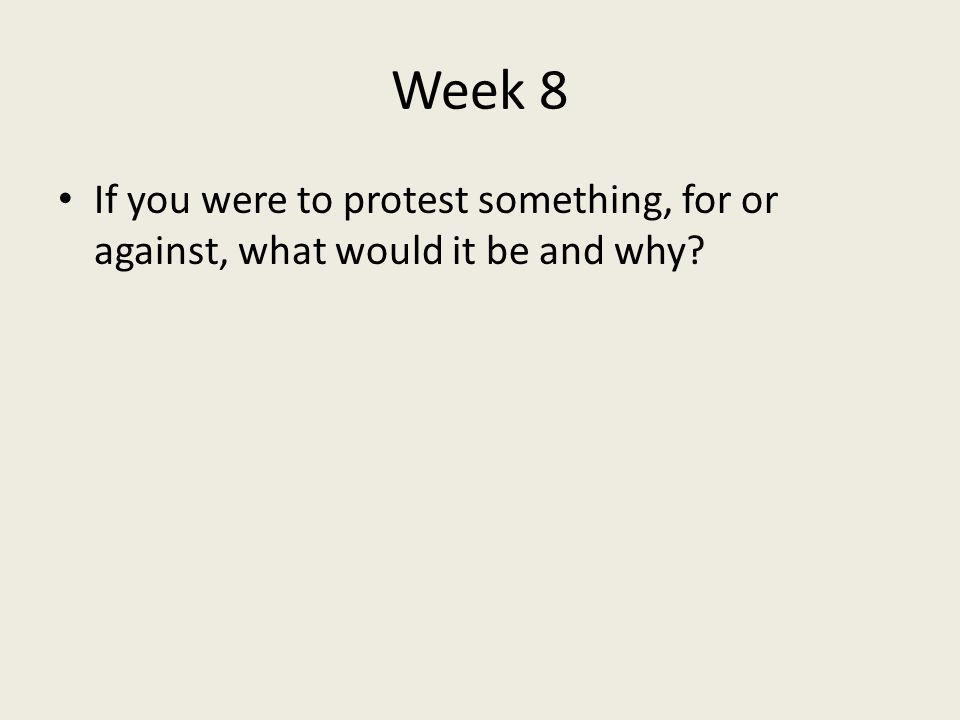Week 8 If you were to protest something, for or against, what would it be and why