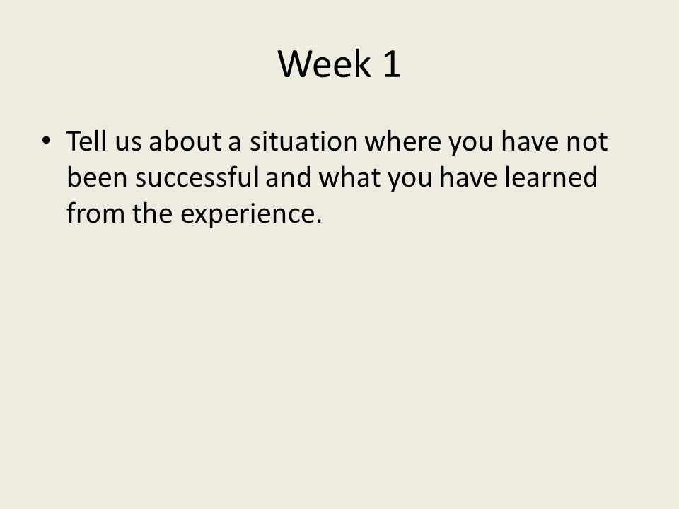 Week 1 Tell us about a situation where you have not been successful and what you have learned from the experience.
