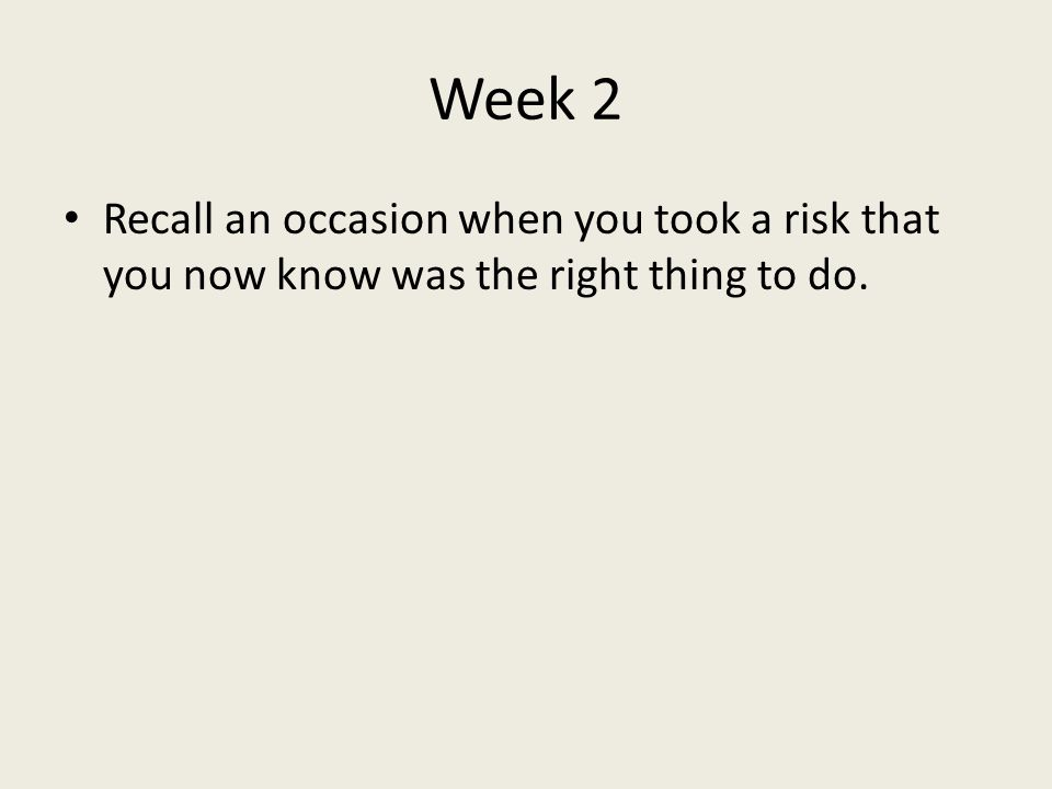 Week 2 Recall an occasion when you took a risk that you now know was the right thing to do.