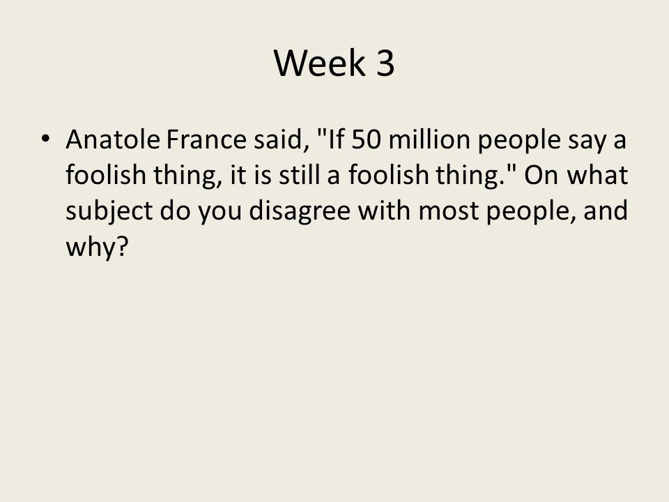 Week 3 Anatole France said, If 50 million people say a foolish thing, it is still a foolish thing. On what subject do you disagree with most people, and why
