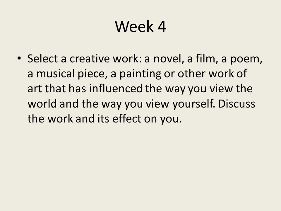 Week 4 Select a creative work: a novel, a film, a poem, a musical piece, a painting or other work of art that has influenced the way you view the world and the way you view yourself.