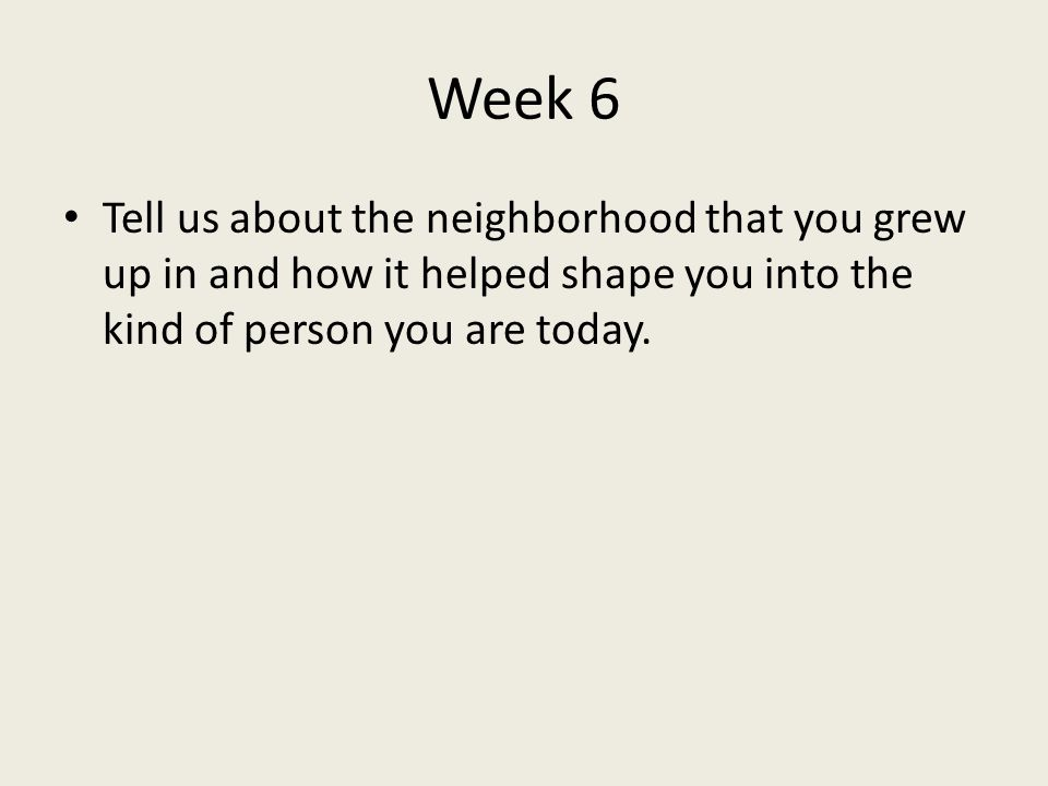 Week 6 Tell us about the neighborhood that you grew up in and how it helped shape you into the kind of person you are today.
