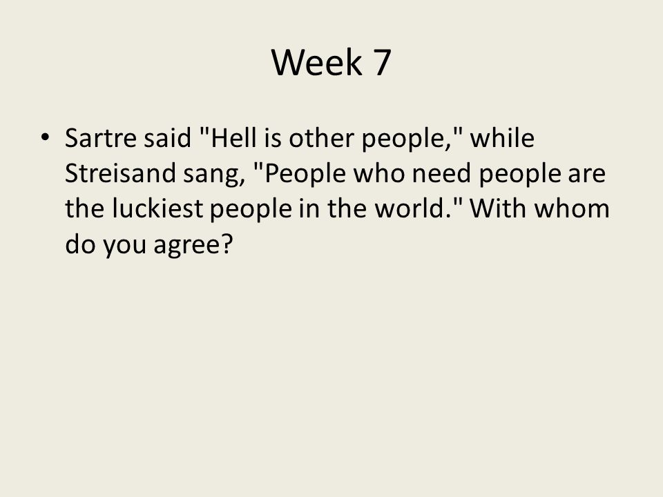 Week 7 Sartre said Hell is other people, while Streisand sang, People who need people are the luckiest people in the world. With whom do you agree