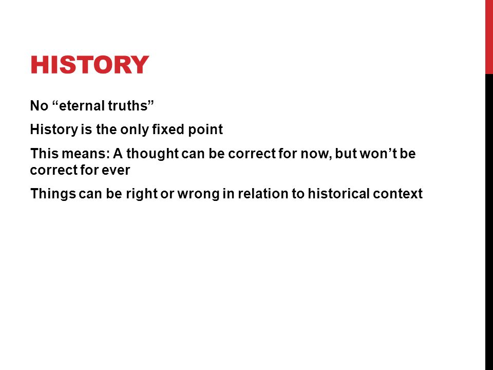 """HISTORY No """"eternal truths"""" History is the only fixed point This means: A thought can be correct for now, but won't be correct for ever Things can be"""