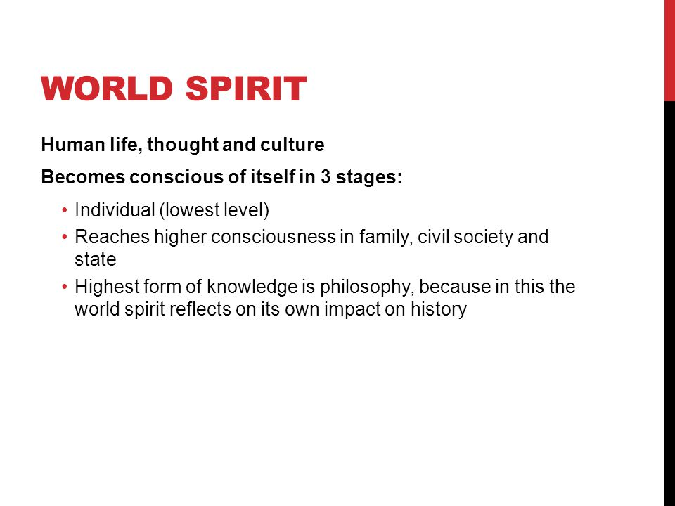WORLD SPIRIT Human life, thought and culture Becomes conscious of itself in 3 stages: Individual (lowest level) Reaches higher consciousness in family