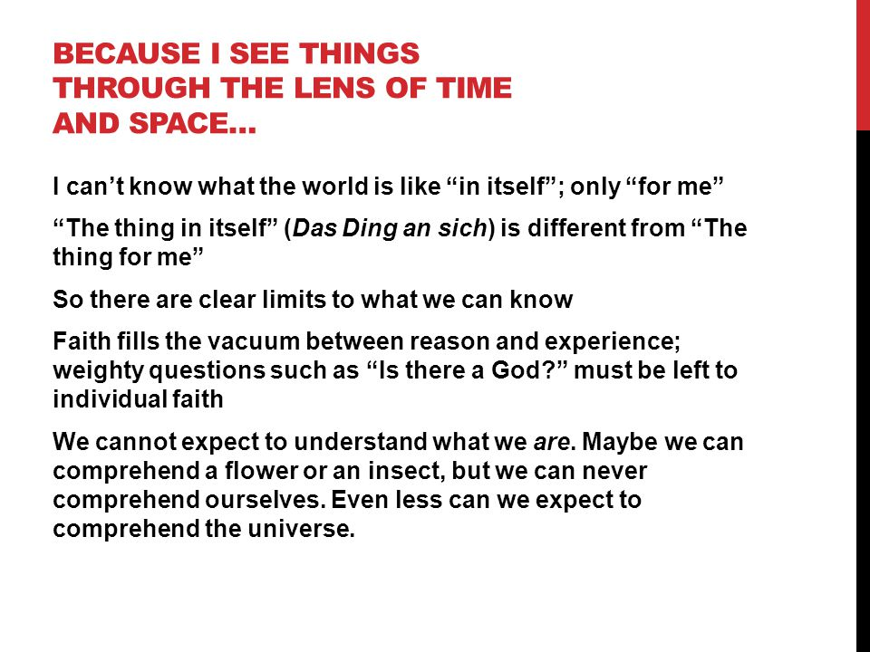 """BECAUSE I SEE THINGS THROUGH THE LENS OF TIME AND SPACE… I can't know what the world is like """"in itself""""; only """"for me"""" """"The thing in itself"""" (Das Din"""