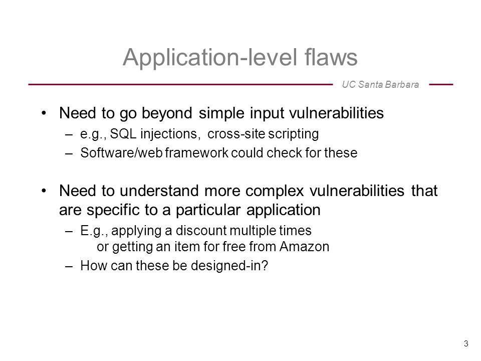 UC Santa Barbara Application-level flaws Need to go beyond simple input vulnerabilities –e.g., SQL injections, cross-site scripting –Software/web framework could check for these Need to understand more complex vulnerabilities that are specific to a particular application –E.g., applying a discount multiple times or getting an item for free from Amazon –How can these be designed-in.