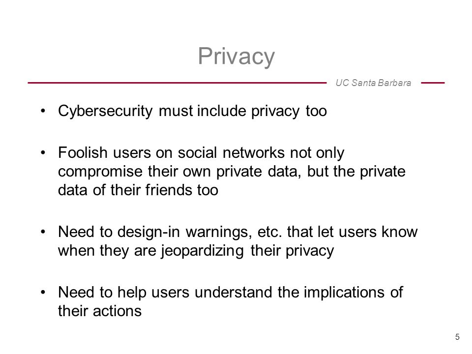 UC Santa Barbara Privacy Cybersecurity must include privacy too Foolish users on social networks not only compromise their own private data, but the private data of their friends too Need to design-in warnings, etc.