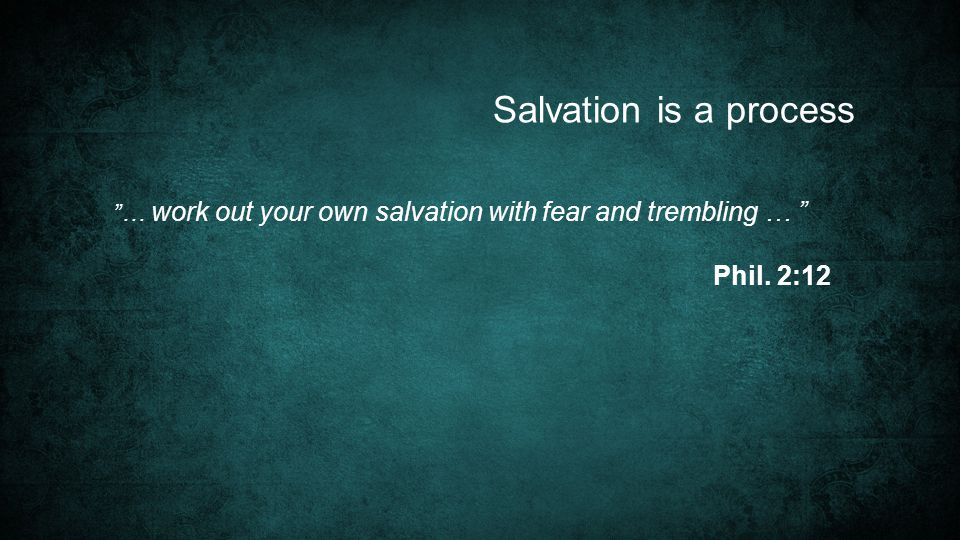 … work out your own salvation with fear and trembling … Phil. 2:12 Salvation is a process