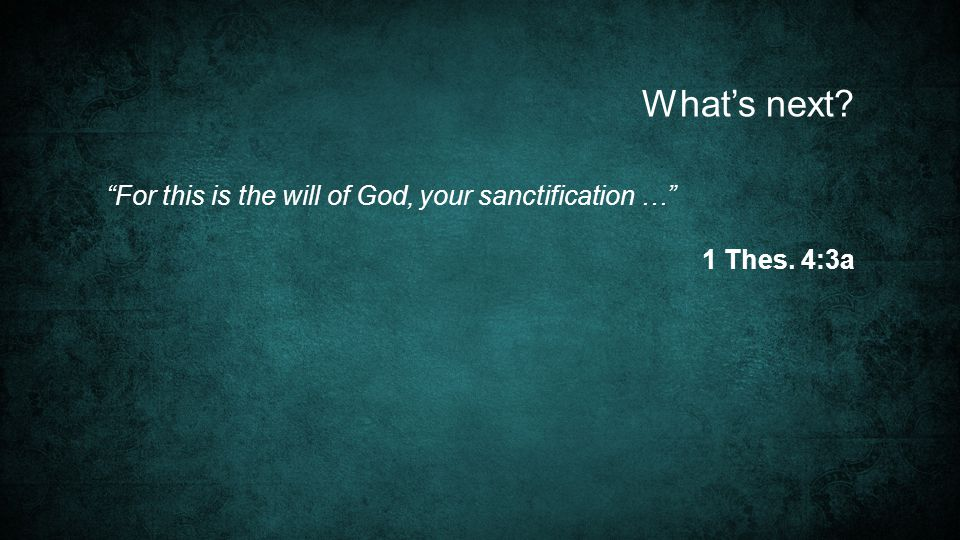 For this is the will of God, your sanctification … 1 Thes. 4:3a What's next
