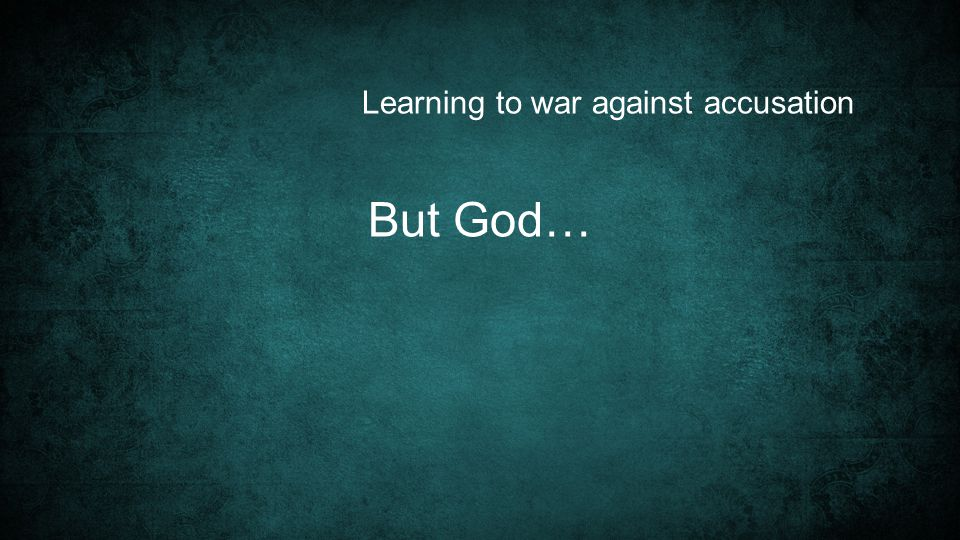 Learning to war against accusation But God…