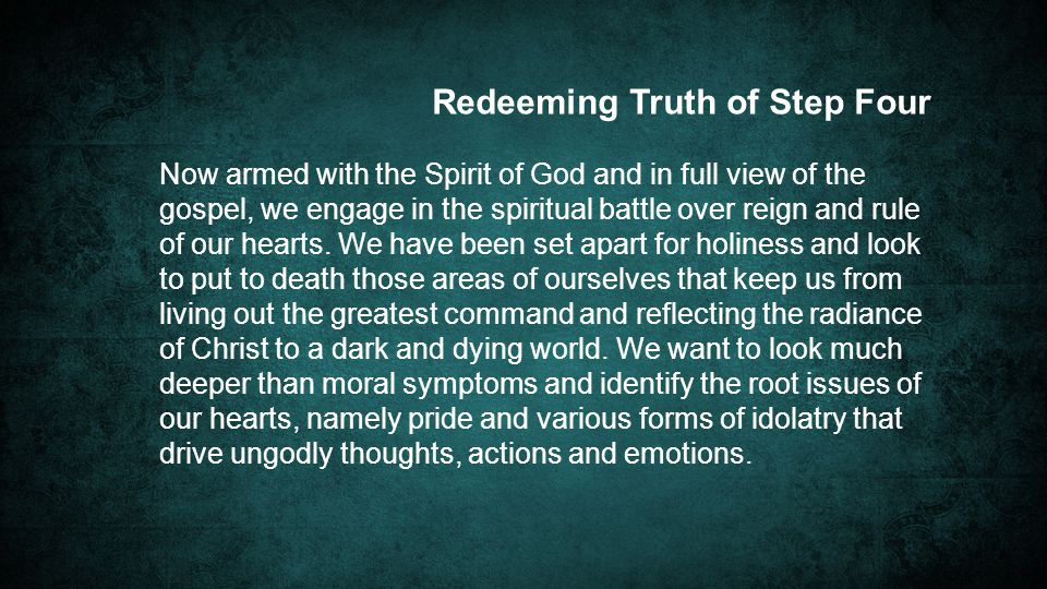 Redeeming Truth of Step Four Now armed with the Spirit of God and in full view of the gospel, we engage in the spiritual battle over reign and rule of our hearts.
