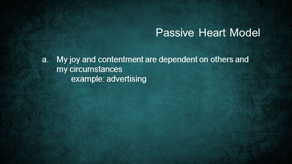 a. My joy and contentment are dependent on others and my circumstances example: advertising Passive Heart Model