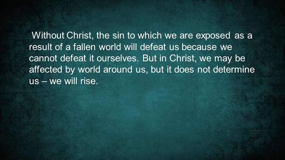 Without Christ, the sin to which we are exposed as a result of a fallen world will defeat us because we cannot defeat it ourselves.