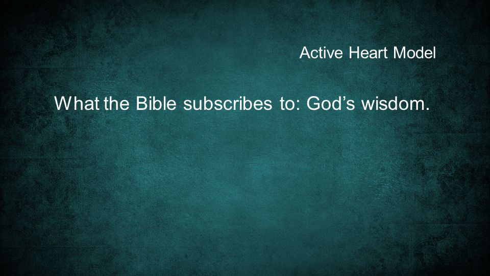 Active Heart Model What the Bible subscribes to: God's wisdom.