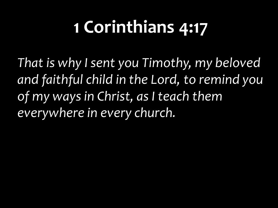 1 Corinthians 4:17 That is why I sent you Timothy, my beloved and faithful child in the Lord, to remind you of my ways in Christ, as I teach them everywhere in every church.