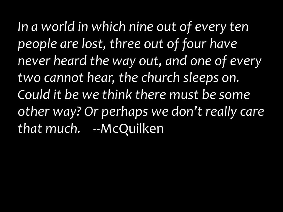 In a world in which nine out of every ten people are lost, three out of four have never heard the way out, and one of every two cannot hear, the church sleeps on.